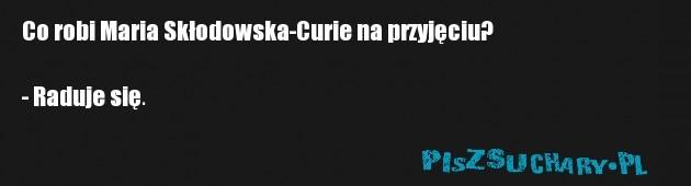 Co robi Maria Skłodowska-Curie na przyjęciu?  - Raduje się.