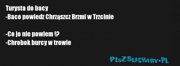 Turysta do bacy -Baco powiedz Chrząszcz Brzmi w Trzcinie  -Co jo nie powiem !? -Chrobok burcy w trowie