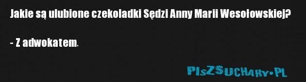 Jakie są ulubione czekoladki Sędzi Anny Marii Wesołowskiej?  - Z adwokatem.