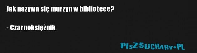 Jak nazywa się murzyn w bibliotece?   - Czarnoksiężnik.