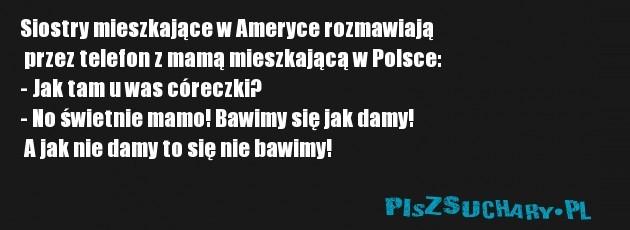 Siostry mieszkające w Ameryce rozmawiają  przez telefon z mamą mieszkającą w Polsce: - Jak tam u was córeczki? - No świetnie mamo! Bawimy się jak damy!  A jak nie damy to się nie bawimy!