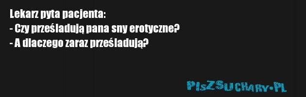 Lekarz pyta pacjenta: - Czy prześladują pana sny erotyczne? - A dlaczego zaraz prześladują?