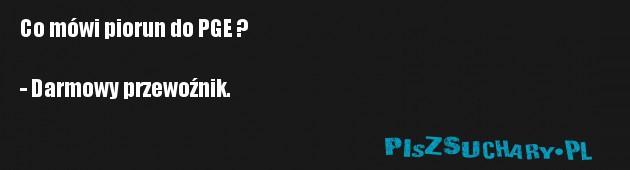 Co mówi piorun do PGE ?  - Darmowy przewoźnik.