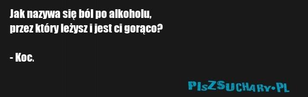 Jak nazywa się ból po alkoholu,  przez który leżysz i jest ci gorąco?  - Koc.