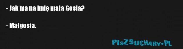 - Jak ma na imię mała Gosia?  - Małgosia.