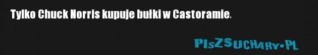 Tylko Chuck Norris kupuje bułki w Castoramie.