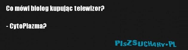 Co mówi biolog kupując telewizor?  - CytoPlazma?