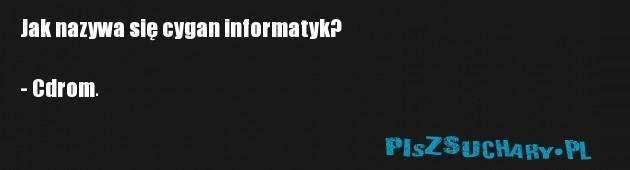 Jak nazywa się cygan informatyk?  - Cdrom.