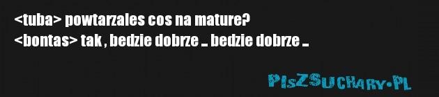 <tuba> powtarzales cos na mature?  <bontas> tak , bedzie dobrze ... bedzie dobrze ...