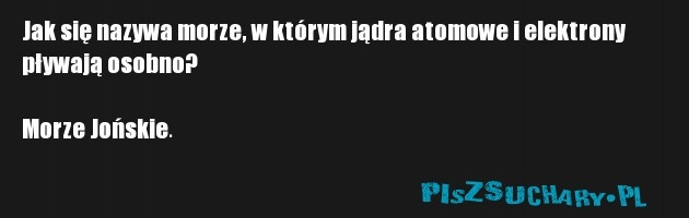 Jak się nazywa morze, w którym jądra atomowe i elektrony pływają osobno?  Morze Jońskie.