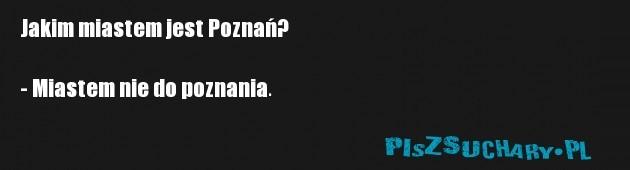 Jakim miastem jest Poznań?  - Miastem nie do poznania.