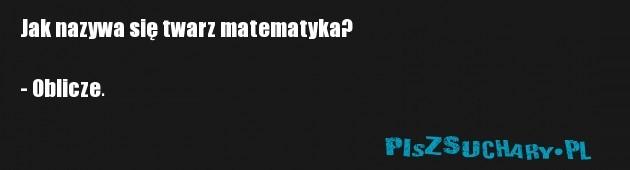 Jak nazywa się twarz matematyka?  - Oblicze.