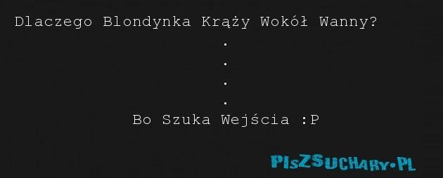 Dlaczego Blondynka Krąży Wokół Wanny?                      .                      .                      .                      .             Bo Szuka Wejścia :P