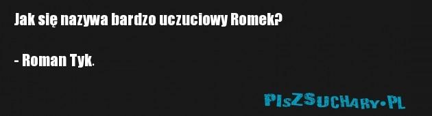 Jak się nazywa bardzo uczuciowy Romek?  - Roman Tyk.