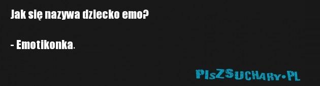 Jak się nazywa dziecko emo?  - Emotikonka.