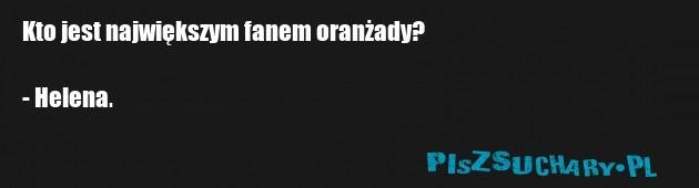 Kto jest największym fanem oranżady?  - Helena.