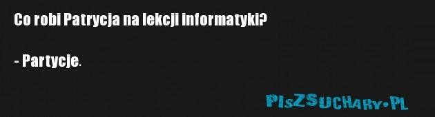 Co robi Patrycja na lekcji informatyki?  - Partycje.
