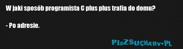W jaki sposób programista C plus plus trafia do domu?  - Po adresie.