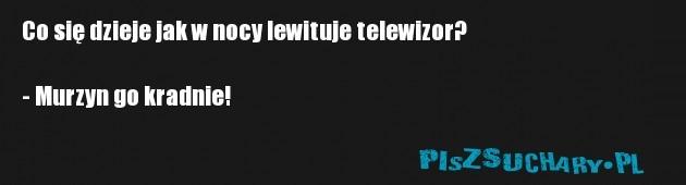Co się dzieje jak w nocy lewituje telewizor?  - Murzyn go kradnie!