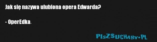 Jak się nazywa ulubiona opera Edwarda?  - OperEdka.