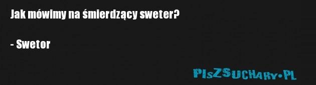 Jak mówimy na śmierdzący sweter?  - Swetor