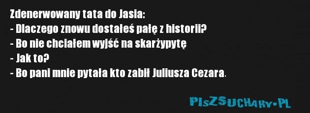 Zdenerwowany tata do Jasia: - Dlaczego znowu dostałeś pałę z historii? - Bo nie chciałem wyjść na skarżypytę - Jak to? - Bo pani mnie pytała kto zabił Juliusza Cezara.