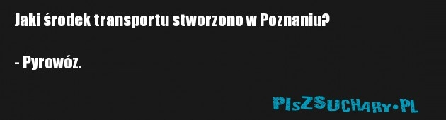 Jaki środek transportu stworzono w Poznaniu?  - Pyrowóz.