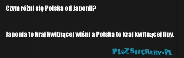 Czym różni się Polska od Japonii?   Japonia to kraj kwitnącej wiśni a Polska to kraj kwitnącej lipy.