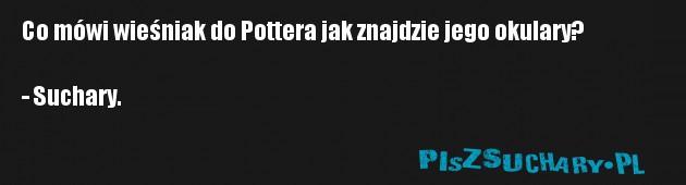Co mówi wieśniak do Pottera jak znajdzie jego okulary?  - Suchary.
