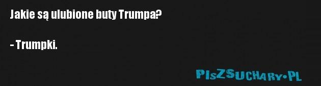 Jakie są ulubione buty Trumpa?  - Trumpki.