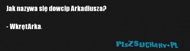 Jak nazywa się dowcip Arkadiusza?  - WkrętArka.