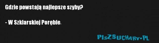 Gdzie powstają najlepsze szyby?  - W Szklarskiej Porębie.