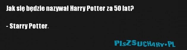 Jak się będzie nazywał Harry Potter za 50 lat?  - Starry Potter.