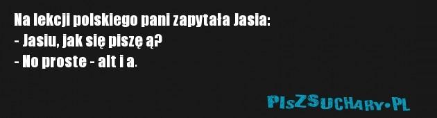 Na lekcji polskiego pani zapytała Jasia: - Jasiu, jak się piszę ą? - No proste - alt i a.