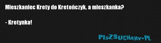 Mieszkaniec Krety do Kretończyk, a mieszkanka?  - Kretynka!
