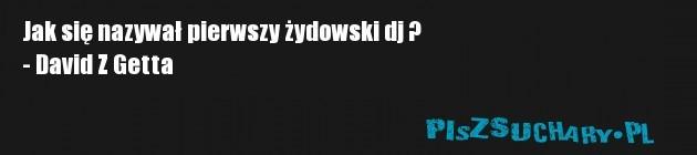 Jak się nazywał pierwszy żydowski dj ? - David Z Getta