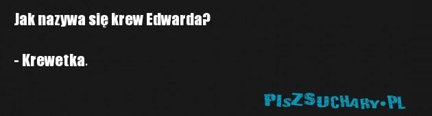 Jak nazywa się krew Edwarda?  - Krewetka.