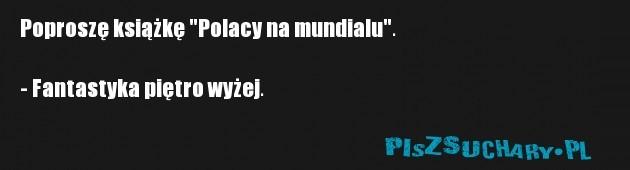 """Poproszę książkę """"Polacy na mundialu"""".  - Fantastyka piętro wyżej."""