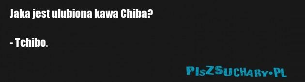Jaka jest ulubiona kawa Chiba?  - Tchibo.