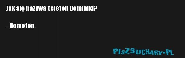 Jak się nazywa telefon Dominiki?  - Domofon.