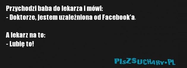 Przychodzi baba do lekarza i mówi: - Doktorze, jestem uzależniona od Facebook'a.  A lekarz na to: - Lubię to!