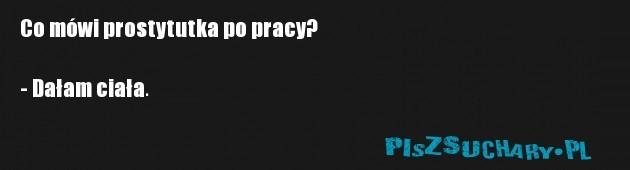 Co mówi prostytutka po pracy?  - Dałam ciała.