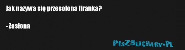 Jak nazywa się przesolona firanka?  - Zasłona