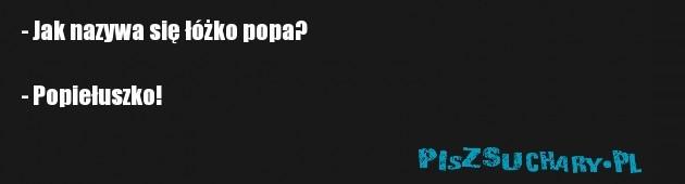 - Jak nazywa się łóżko popa?  - Popiełuszko!