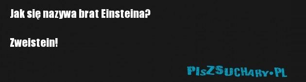 Jak się nazywa brat Einsteina?  Zweistein!