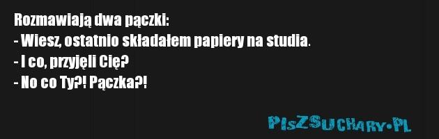 Rozmawiają dwa pączki:  - Wiesz, ostatnio składałem papiery na studia.  - I co, przyjęli Cię?  - No co Ty?! Pączka?!