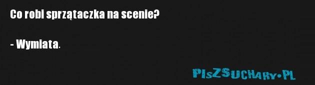 Co robi sprzątaczka na scenie?  - Wymiata.