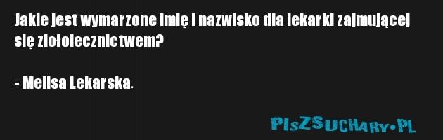 Jakie jest wymarzone imię i nazwisko dla lekarki zajmującej się ziołolecznictwem?  - Melisa Lekarska.