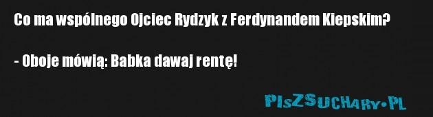 Co ma wspólnego Ojciec Rydzyk z Ferdynandem Kiepskim?  - Oboje mówią: Babka dawaj rentę!