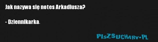 Jak nazywa się notes Arkadiusza?  - Dziennikarka.